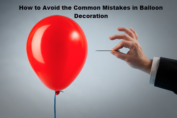 How to Avoid the common mistakes in balloon decoration