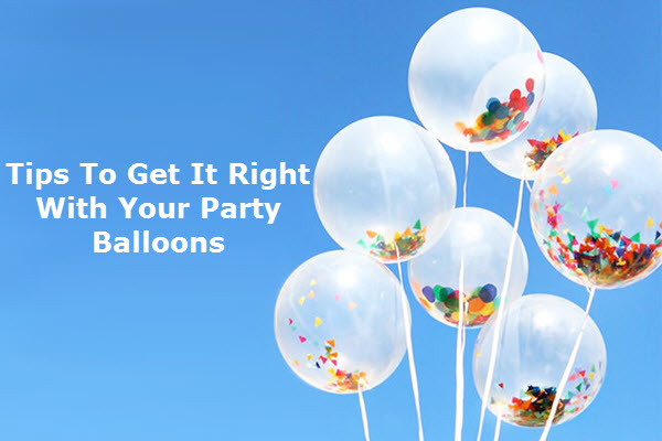 Tips To Get It Right With Your Party Balloons